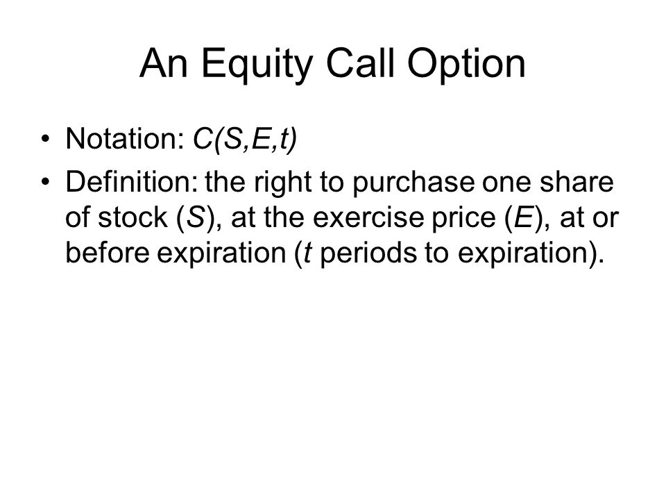 An Equity Call Option Notation: C(S,E,t) Definition: the right to purchase one share of stock (S), at the exercise price (E), at or before expiration