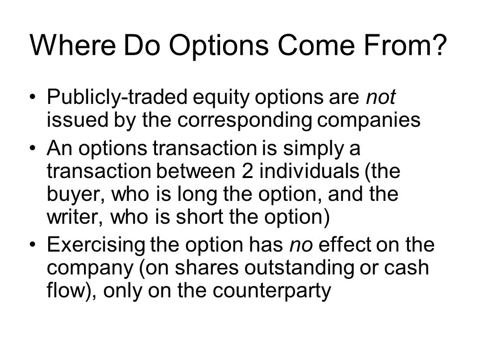 Where Do Options Come From? Publicly-traded equity options are not issued by the corresponding companies An options transaction is simply a transactio