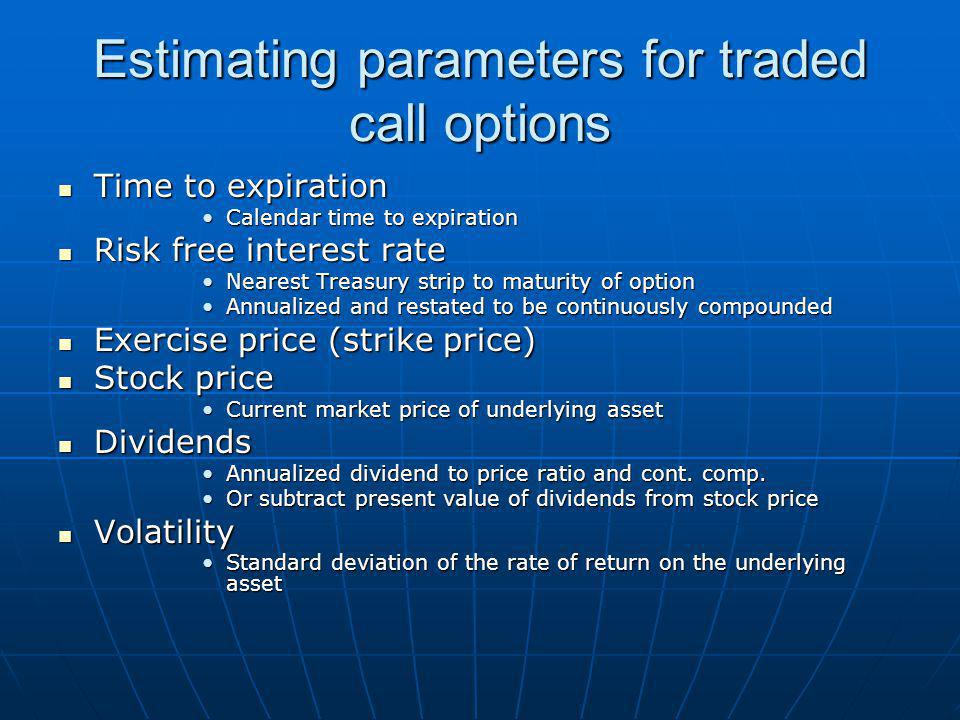 Estimating parameters for traded call options Time to expiration Time to expiration Calendar time to expirationCalendar time to expiration Risk free interest rate Risk free interest rate Nearest Treasury strip to maturity of optionNearest Treasury strip to maturity of option Annualized and restated to be continuously compoundedAnnualized and restated to be continuously compounded Exercise price (strike price) Exercise price (strike price) Stock price Stock price Current market price of underlying assetCurrent market price of underlying asset Dividends Dividends Annualized dividend to price ratio and cont.