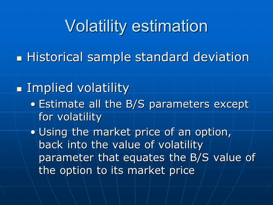 Volatility estimation Historical sample standard deviation Historical sample standard deviation Implied volatility Implied volatility Estimate all the B/S parameters except for volatilityEstimate all the B/S parameters except for volatility Using the market price of an option, back into the value of volatility parameter that equates the B/S value of the option to its market priceUsing the market price of an option, back into the value of volatility parameter that equates the B/S value of the option to its market price