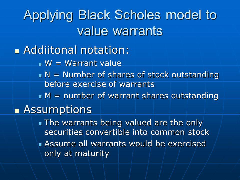 Applying Black Scholes model to value warrants Addiitonal notation: Addiitonal notation: W = Warrant value W = Warrant value N = Number of shares of stock outstanding before exercise of warrants N = Number of shares of stock outstanding before exercise of warrants M = number of warrant shares outstanding M = number of warrant shares outstanding Assumptions Assumptions The warrants being valued are the only securities convertible into common stock The warrants being valued are the only securities convertible into common stock Assume all warrants would be exercised only at maturity Assume all warrants would be exercised only at maturity