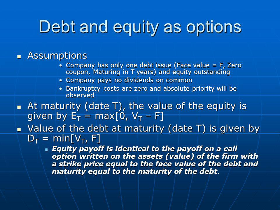 Debt and equity as options Assumptions Assumptions Company has only one debt issue (Face value = F, Zero coupon, Maturing in T years) and equity outstandingCompany has only one debt issue (Face value = F, Zero coupon, Maturing in T years) and equity outstanding Company pays no dividends on commonCompany pays no dividends on common Bankruptcy costs are zero and absolute priority will be observedBankruptcy costs are zero and absolute priority will be observed At maturity (date T), the value of the equity is given by E T = max[0, V T – F] At maturity (date T), the value of the equity is given by E T = max[0, V T – F] Value of the debt at maturity (date T) is given by D T = min[V T, F] Value of the debt at maturity (date T) is given by D T = min[V T, F] Equity payoff is identical to the payoff on a call option written on the assets (value) of the firm with a strike price equal to the face value of the debt and maturity equal to the maturity of the debt.