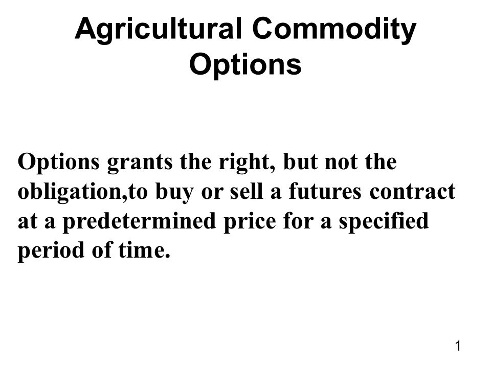 1 Agricultural Commodity Options Options grants the right, but not the obligation,to buy or sell a futures contract at a predetermined price for a specified period of time.