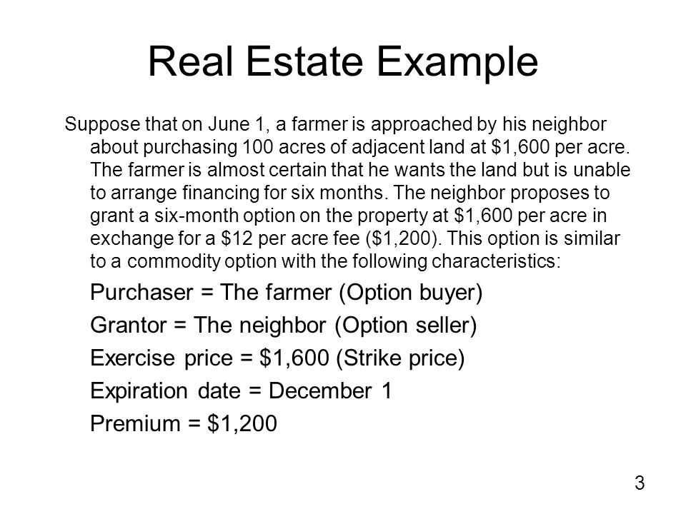 3 Real Estate Example Suppose that on June 1, a farmer is approached by his neighbor about purchasing 100 acres of adjacent land at $1,600 per acre.