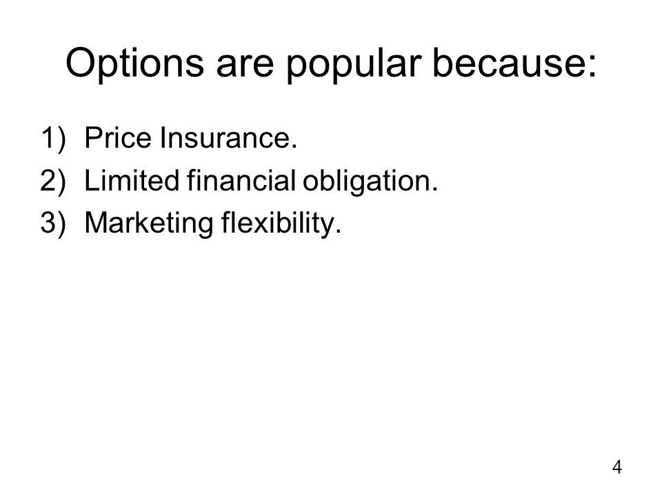 4 Options are popular because: 1)Price Insurance. 2)Limited financial obligation.