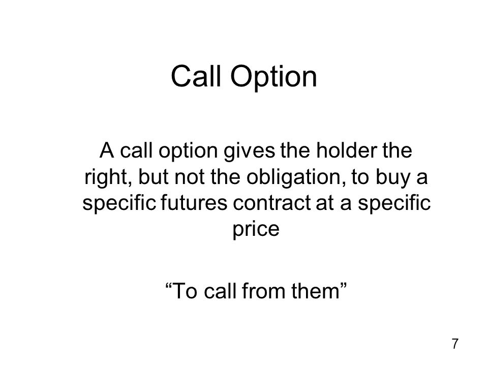 7 Call Option A call option gives the holder the right, but not the obligation, to buy a specific futures contract at a specific price To call from them