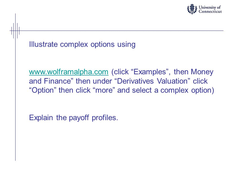 Illustrate complex options using www.wolframalpha.comwww.wolframalpha.com (click Examples , then Money and Finance then under Derivatives Valuation click Option then click more and select a complex option) Explain the payoff profiles.
