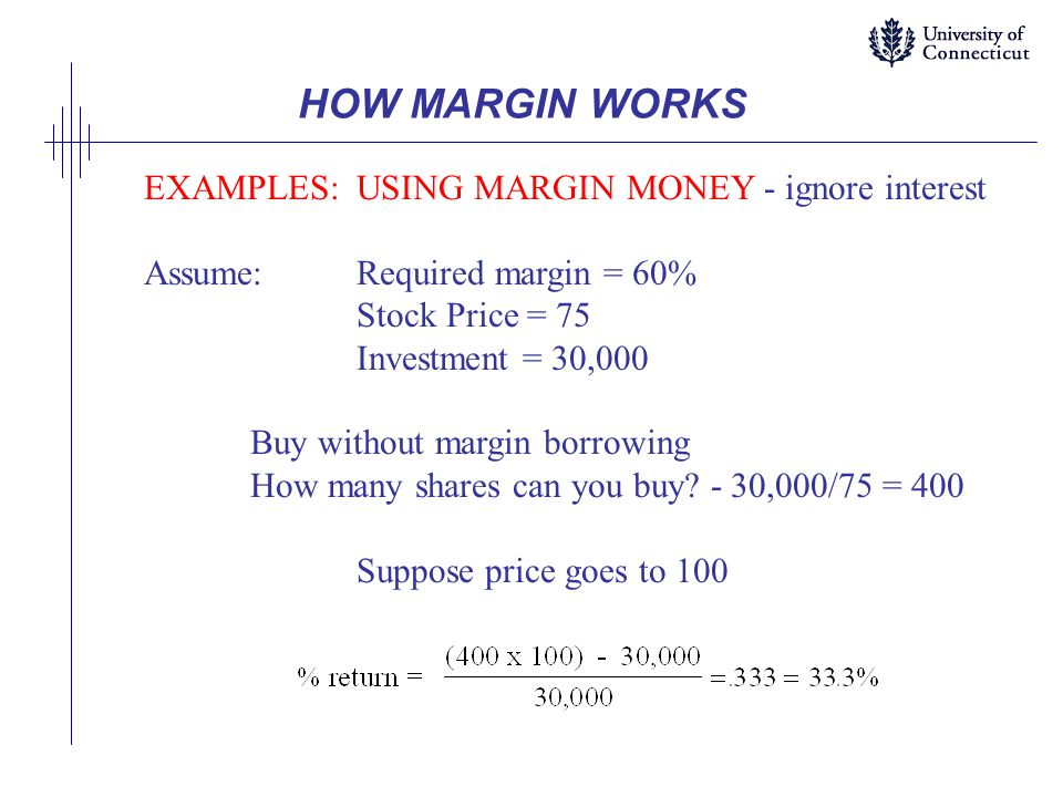 HOW MARGIN WORKS EXAMPLES: USING MARGIN MONEY - ignore interest Assume:Required margin = 60% Stock Price = 75 Investment = 30,000 Buy without margin borrowing How many shares can you buy.
