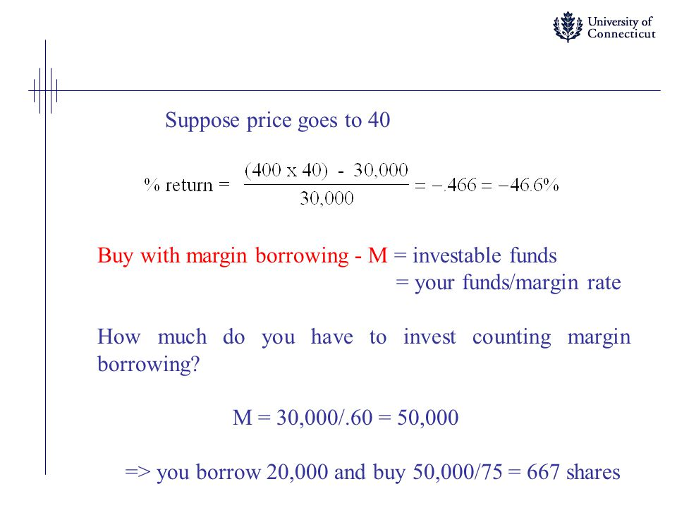 Suppose price goes to 40 Buy with margin borrowing - M = investable funds = your funds/margin rate How much do you have to invest counting margin borrowing.