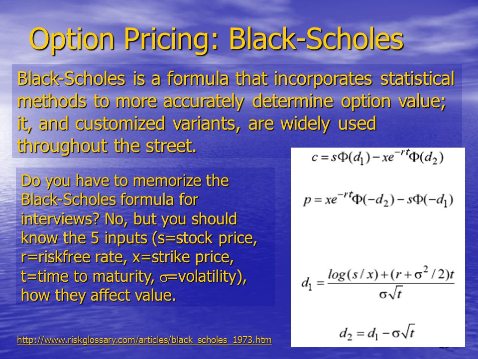 25 Option Pricing: Black-Scholes Black-Scholes is a formula that incorporates statistical methods to more accurately determine option value; it, and customized variants, are widely used throughout the street.