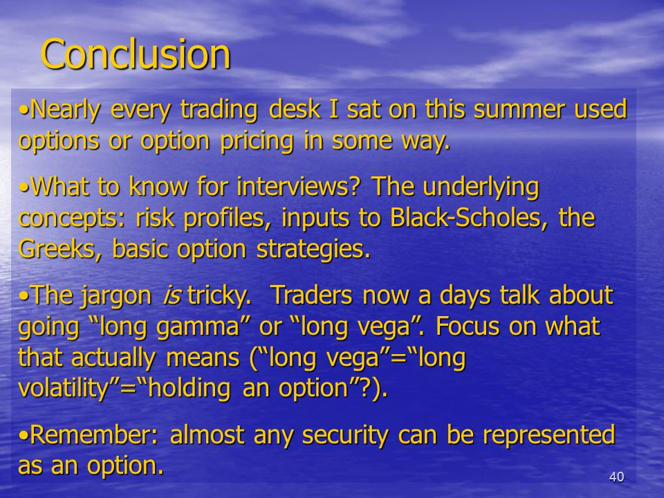 40 Conclusion Nearly every trading desk I sat on this summer used options or option pricing in some way.Nearly every trading desk I sat on this summer used options or option pricing in some way.