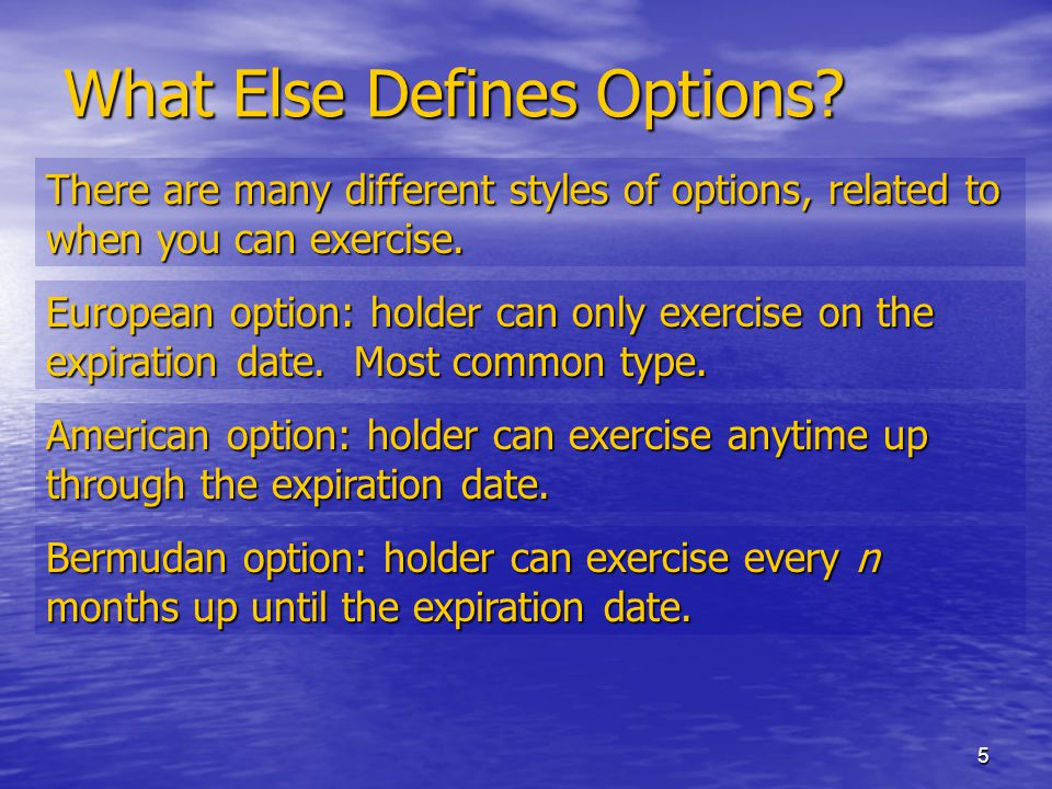 5 What Else Defines Options? There are many different styles of options, related to when you can exercise. European option: holder can only exercise o