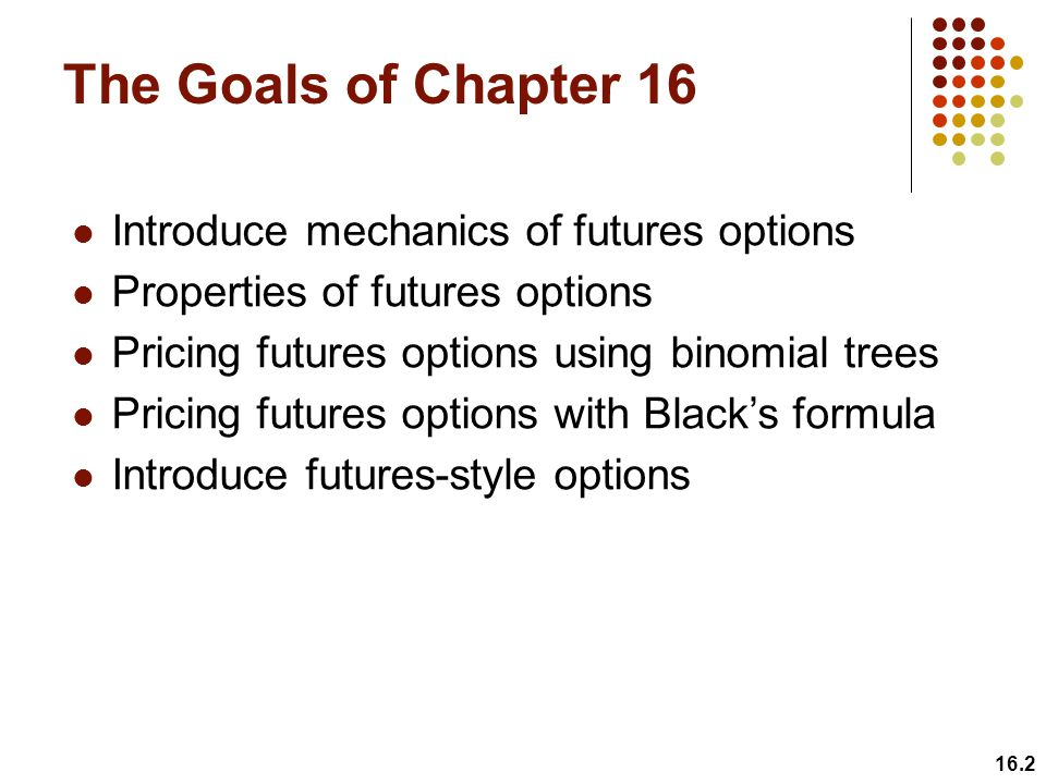 16.2 The Goals of Chapter 16 Introduce mechanics of futures options Properties of futures options Pricing futures options using binomial trees Pricing futures options with Black's formula Introduce futures-style options