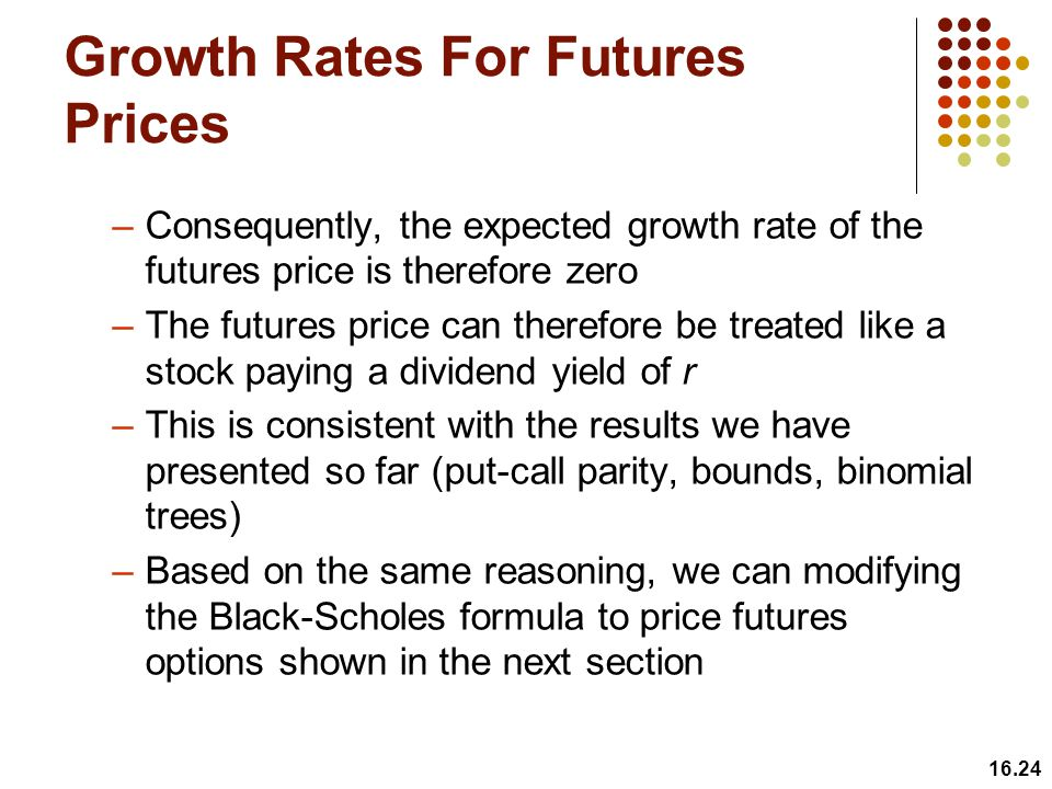 Growth Rates For Futures Prices –Consequently, the expected growth rate of the futures price is therefore zero –The futures price can therefore be tre