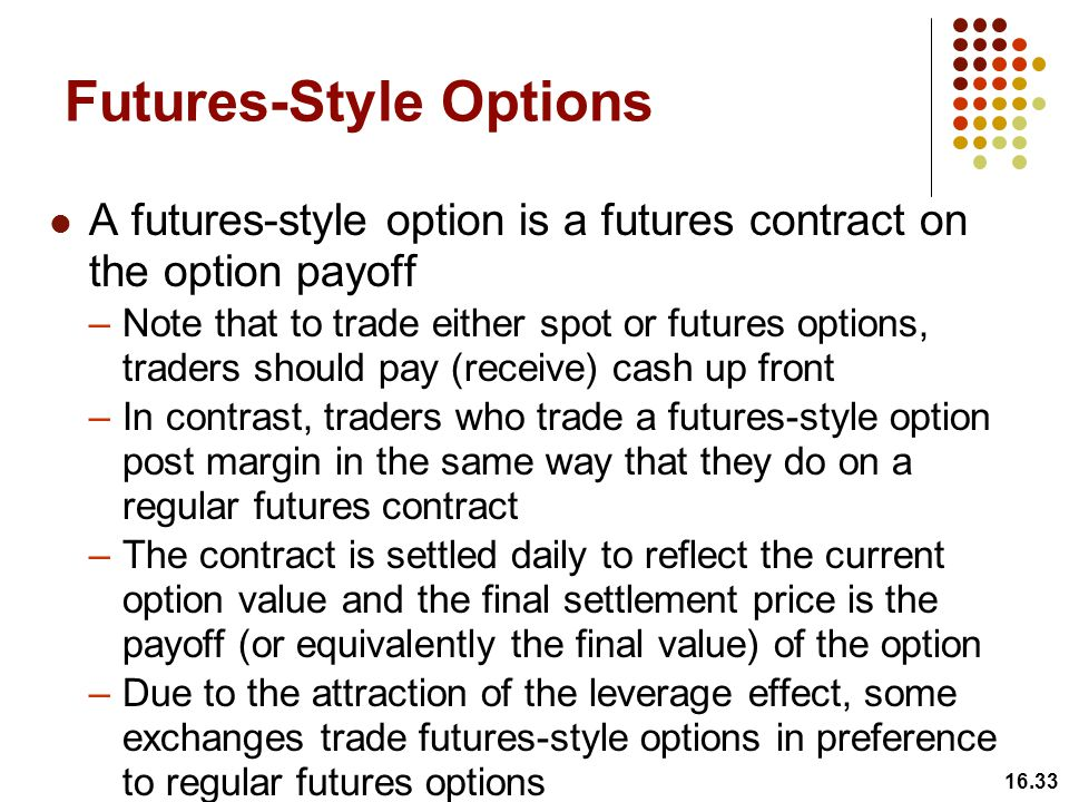 Futures-Style Options A futures-style option is a futures contract on the option payoff –Note that to trade either spot or futures options, traders should pay (receive) cash up front –In contrast, traders who trade a futures-style option post margin in the same way that they do on a regular futures contract –The contract is settled daily to reflect the current option value and the final settlement price is the payoff (or equivalently the final value) of the option –Due to the attraction of the leverage effect, some exchanges trade futures-style options in preference to regular futures options 16.33