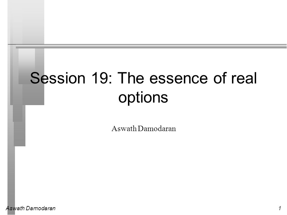 Aswath Damodaran12 Choice of Option Pricing Models Most practitioners who use option pricing models to value real options argue for the binomial model over the Black-Scholes and justify this choice by noting that Early exercise is the rule rather than the exception with real options Underlying asset values are generally discontinous.