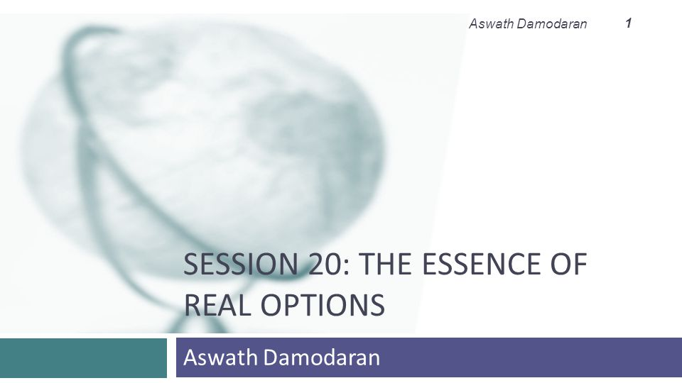 SESSION 20: THE ESSENCE OF REAL OPTIONS Aswath Damodaran 1