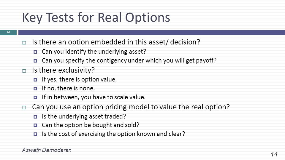 14 Key Tests for Real Options Aswath Damodaran 14  Is there an option embedded in this asset/ decision.
