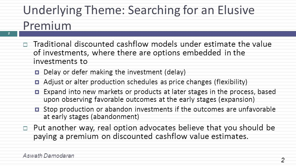 2 Underlying Theme: Searching for an Elusive Premium Aswath Damodaran 2  Traditional discounted cashflow models under estimate the value of investments, where there are options embedded in the investments to  Delay or defer making the investment (delay)  Adjust or alter production schedules as price changes (flexibility)  Expand into new markets or products at later stages in the process, based upon observing favorable outcomes at the early stages (expansion)  Stop production or abandon investments if the outcomes are unfavorable at early stages (abandonment)  Put another way, real option advocates believe that you should be paying a premium on discounted cashflow value estimates.