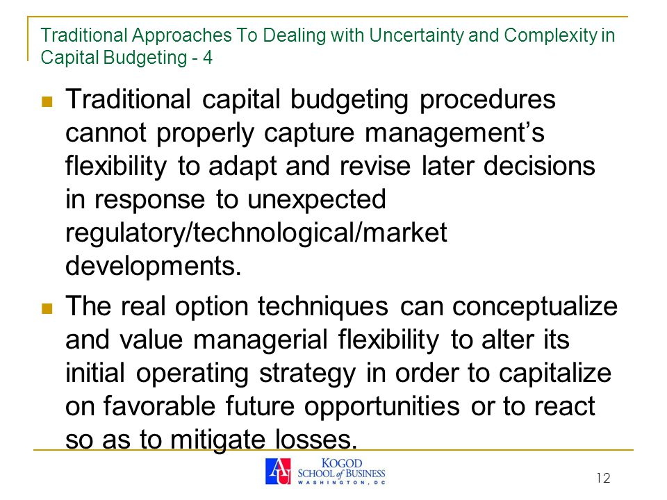 12 Traditional Approaches To Dealing with Uncertainty and Complexity in Capital Budgeting - 4 Traditional capital budgeting procedures cannot properly capture management's flexibility to adapt and revise later decisions in response to unexpected regulatory/technological/market developments.