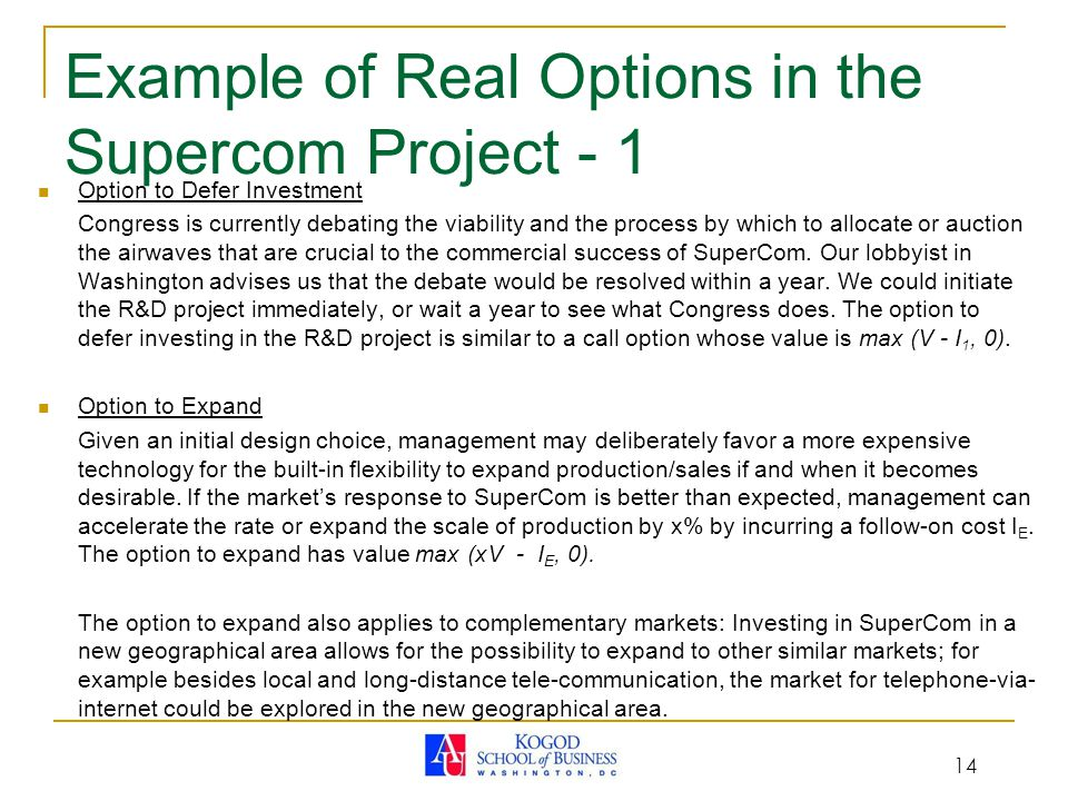 14 Example of Real Options in the Supercom Project - 1 Option to Defer Investment Congress is currently debating the viability and the process by which to allocate or auction the airwaves that are crucial to the commercial success of SuperCom.