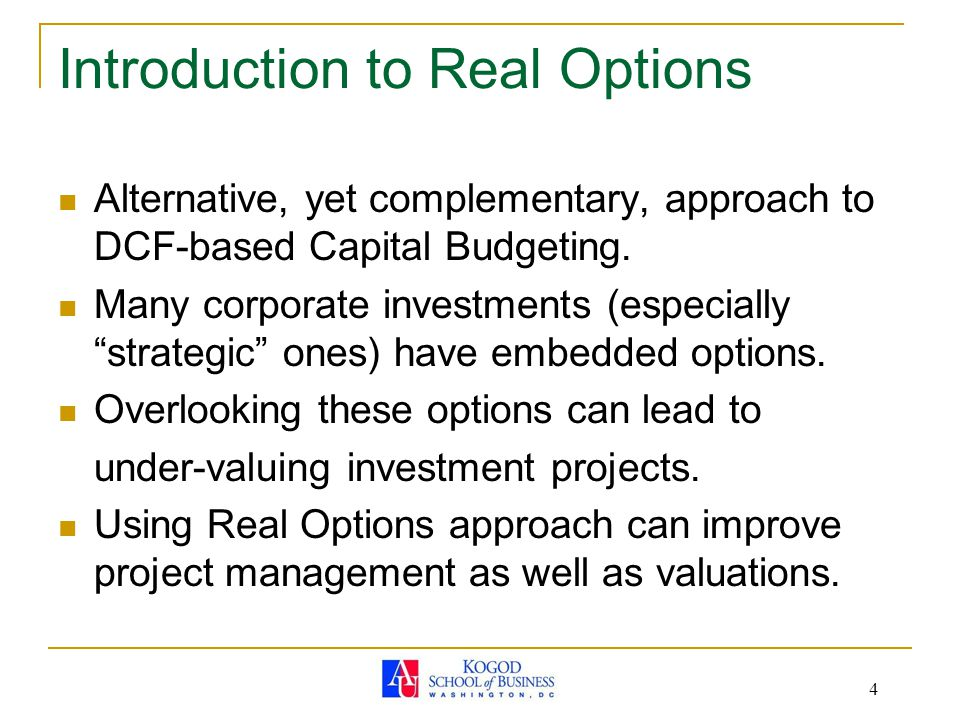 4 Introduction to Real Options Alternative, yet complementary, approach to DCF-based Capital Budgeting.