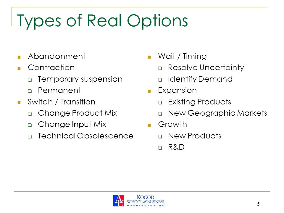 5 Types of Real Options Abandonment Contraction  Temporary suspension  Permanent Switch / Transition  Change Product Mix  Change Input Mix  Technical Obsolescence Wait / Timing  Resolve Uncertainty  Identify Demand Expansion  Existing Products  New Geographic Markets Growth  New Products  R&D