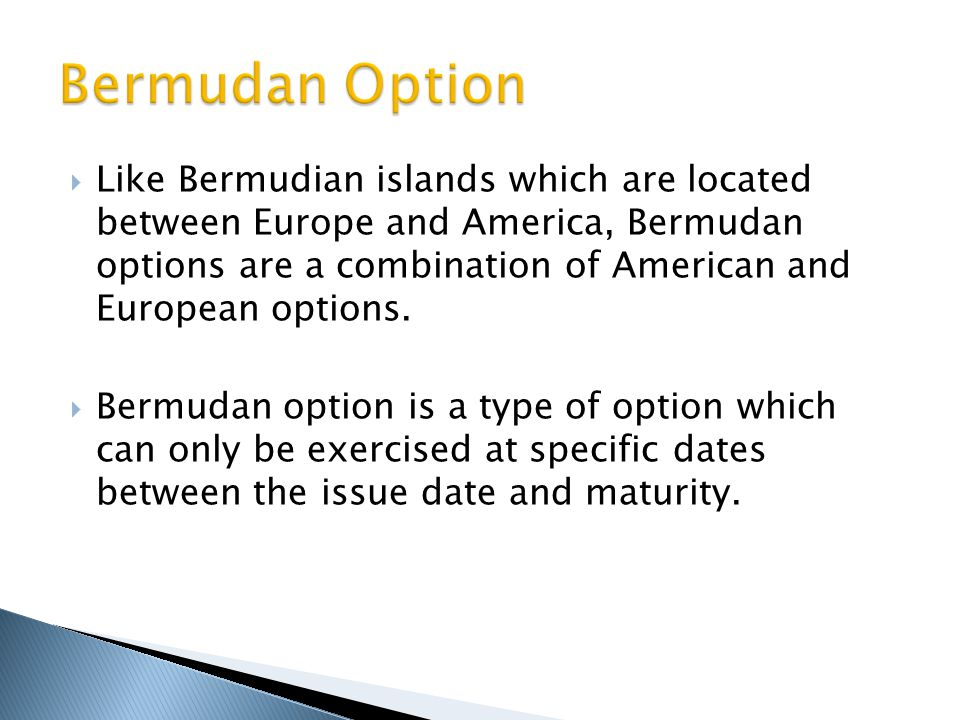  Like Bermudian islands which are located between Europe and America, Bermudan options are a combination of American and European options.  Bermudan