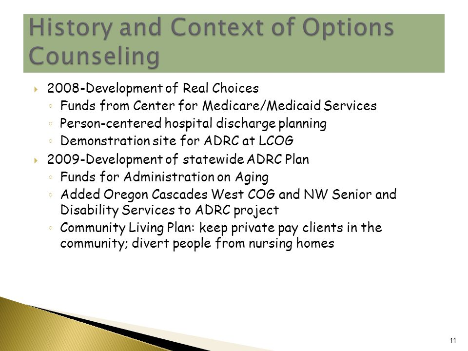  2008-Development of Real Choices ◦ Funds from Center for Medicare/Medicaid Services ◦ Person-centered hospital discharge planning ◦ Demonstration site for ADRC at LCOG  2009-Development of statewide ADRC Plan ◦ Funds for Administration on Aging ◦ Added Oregon Cascades West COG and NW Senior and Disability Services to ADRC project ◦ Community Living Plan: keep private pay clients in the community; divert people from nursing homes 11