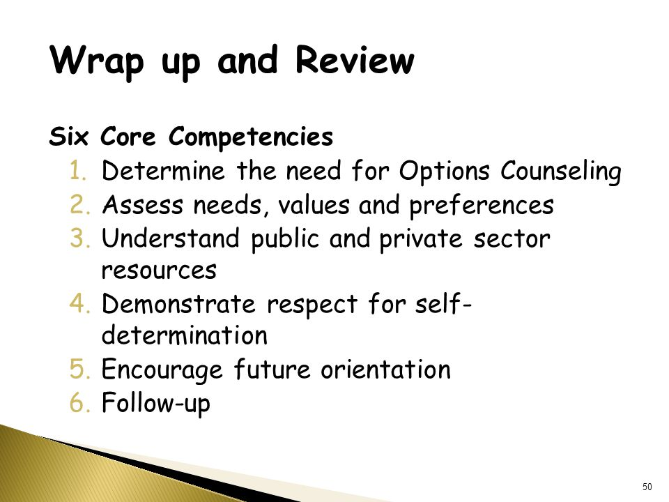 Wrap up and Review Six Core Competencies 1.Determine the need for Options Counseling 2.Assess needs, values and preferences 3.Understand public and private sector resources 4.Demonstrate respect for self- determination 5.Encourage future orientation 6.Follow-up 50