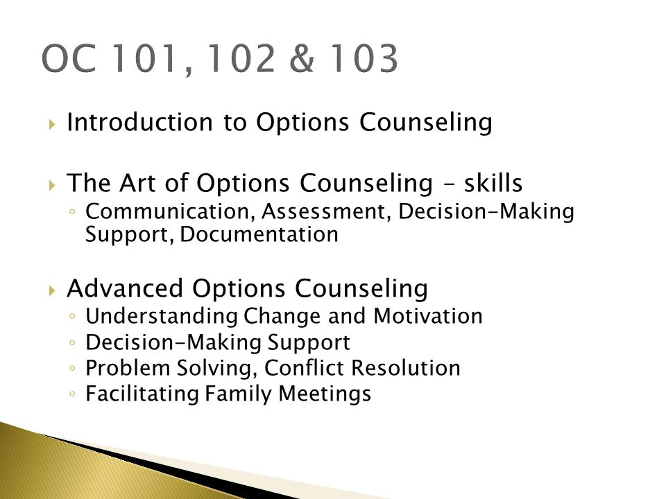 OC 101, 102 & 103  Introduction to Options Counseling  The Art of Options Counseling – skills ◦ Communication, Assessment, Decision-Making Support, Documentation  Advanced Options Counseling ◦ Understanding Change and Motivation ◦ Decision-Making Support ◦ Problem Solving, Conflict Resolution ◦ Facilitating Family Meetings