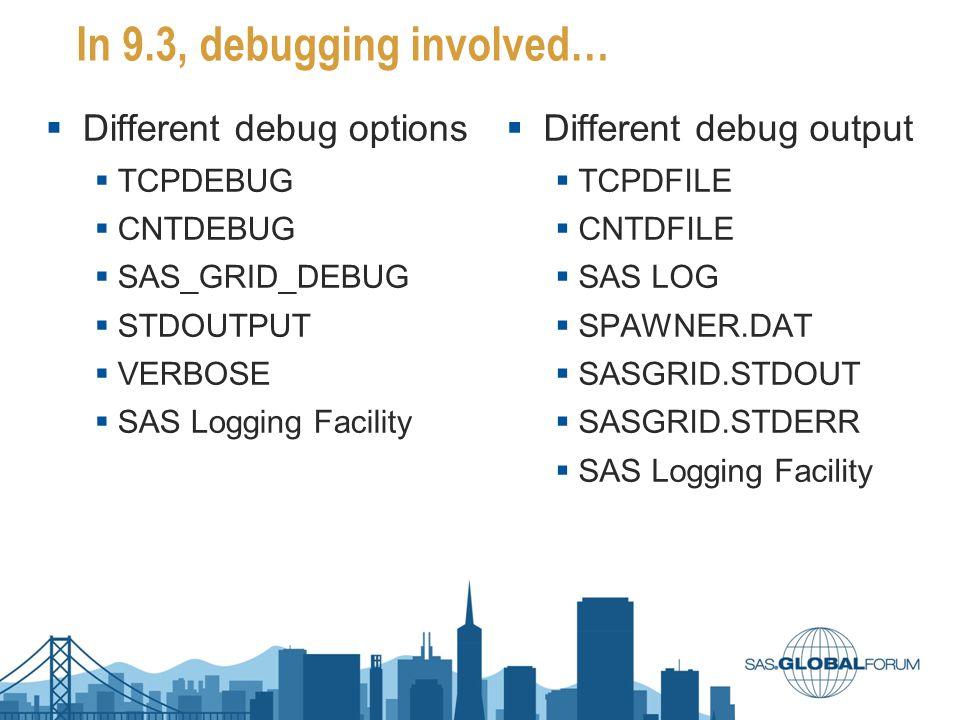 In 9.3, debugging involved…  Different debug options  TCPDEBUG  CNTDEBUG  SAS_GRID_DEBUG  STDOUTPUT  VERBOSE  SAS Logging Facility  Different