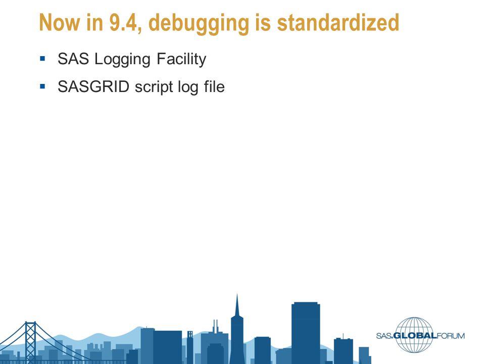Now in 9.4, debugging is standardized  SAS Logging Facility  SASGRID script log file