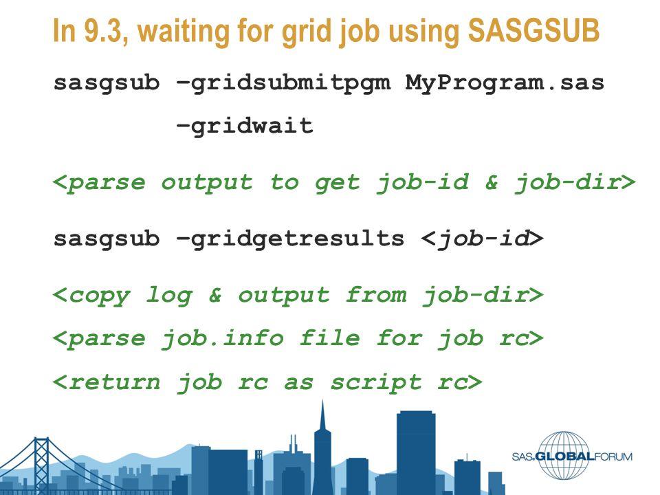 In 9.3, waiting for grid job using SASGSUB sasgsub –gridsubmitpgm MyProgram.sas –gridwait sasgsub –gridgetresults