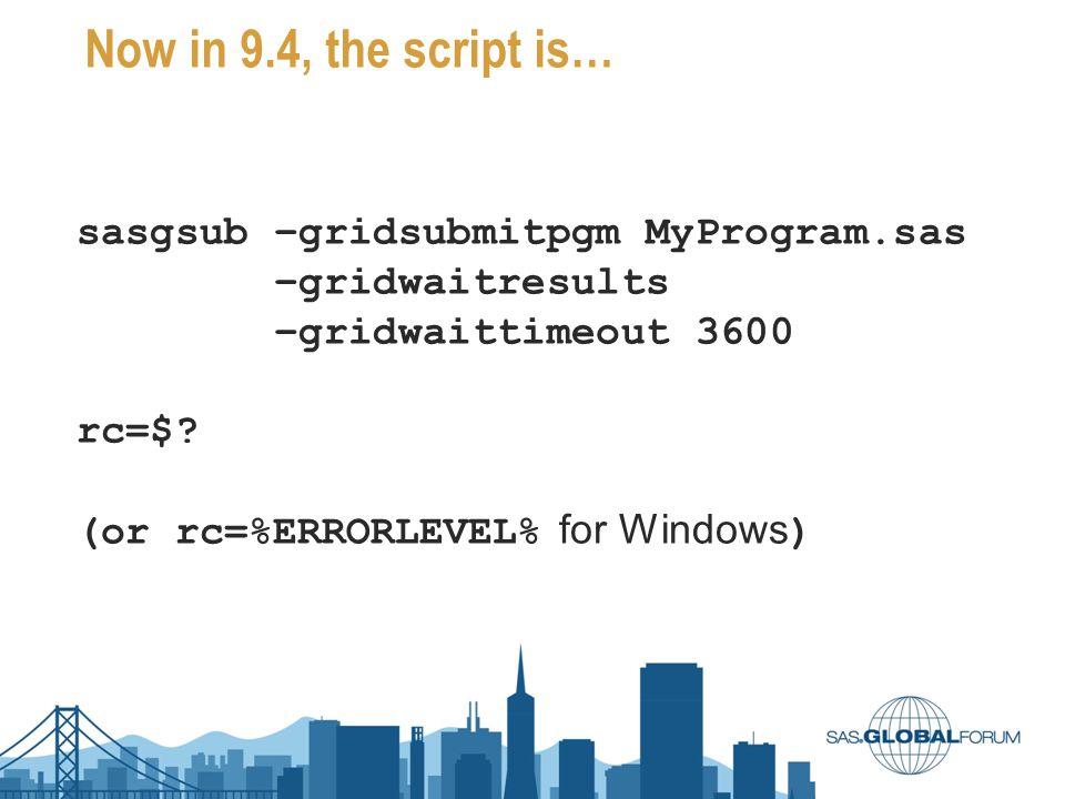 Now in 9.4, the script is… sasgsub –gridsubmitpgm MyProgram.sas –gridwaitresults –gridwaittimeout 3600 rc=$? (or rc=%ERRORLEVEL% for Windows )