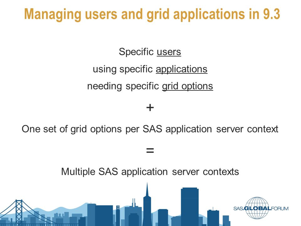 Managing users and grid applications in 9.3 Specific users using specific applications needing specific grid options + One set of grid options per SAS