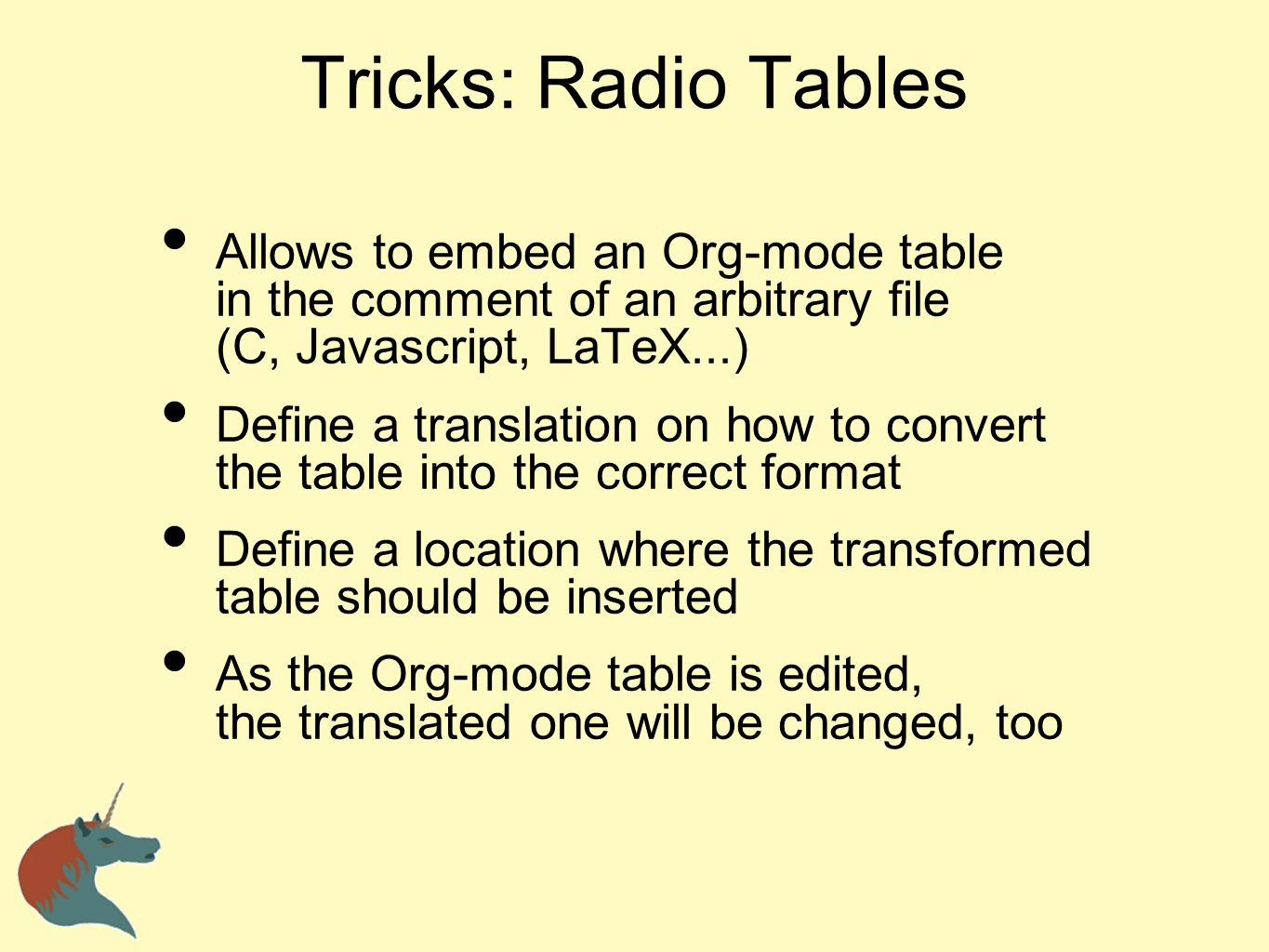Tricks: Radio Tables Allows to embed an Org-mode table in the comment of an arbitrary file (C, Javascript, LaTeX...) Define a translation on how to co
