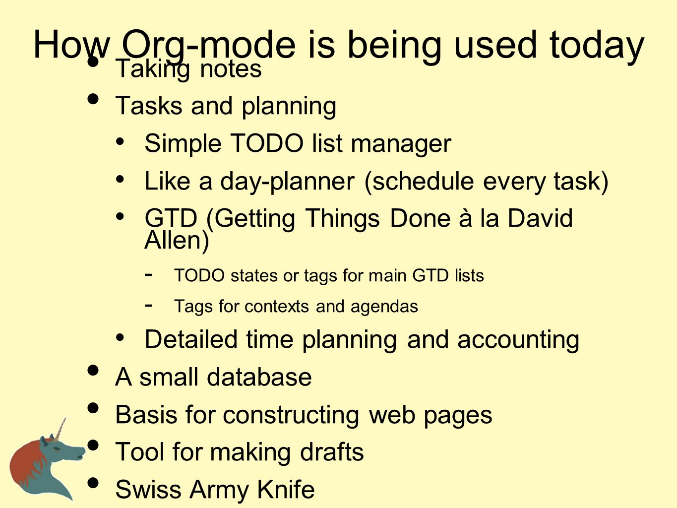How Org-mode is being used today Taking notes Tasks and planning Simple TODO list manager Like a day-planner (schedule every task) GTD (Getting Things