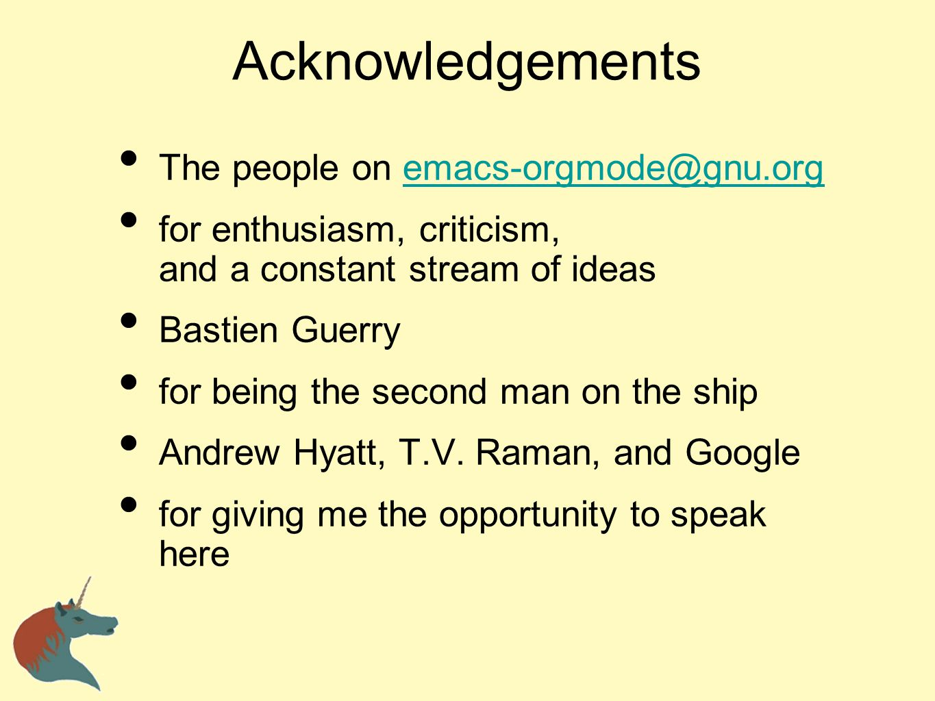 Acknowledgements The people on emacs-orgmode@gnu.orgemacs-orgmode@gnu.org for enthusiasm, criticism, and a constant stream of ideas Bastien Guerry for