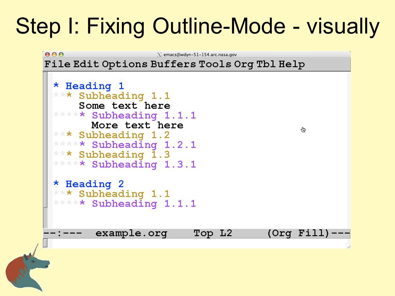 Step 1I: Fixing Outline-Mode - Keys ActionKeys Hide everythingC-c C-t Show everythingC-c C-a Show childrenC-c C-i Show subtreeC-c C-s Hide subtreeC-c C-d Show body of current headingC-c C-e Hide body of current headingC-c Show branches (heading tree)C-c C-k Hide leavesC-c C-l Hide sublevelsC-c C-q Hide otherC-c C-o