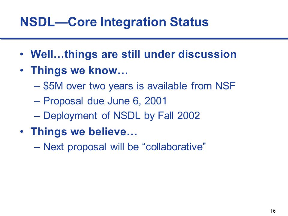 16 NSDL—Core Integration Status Well…things are still under discussion Things we know… –$5M over two years is available from NSF –Proposal due June 6,