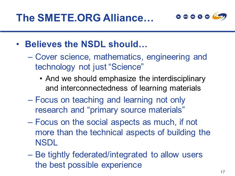 17 The SMETE.ORG Alliance… Believes the NSDL should… –Cover science, mathematics, engineering and technology not just Science And we should emphasize the interdisciplinary and interconnectedness of learning materials –Focus on teaching and learning not only research and primary source materials –Focus on the social aspects as much, if not more than the technical aspects of building the NSDL –Be tightly federated/integrated to allow users the best possible experience