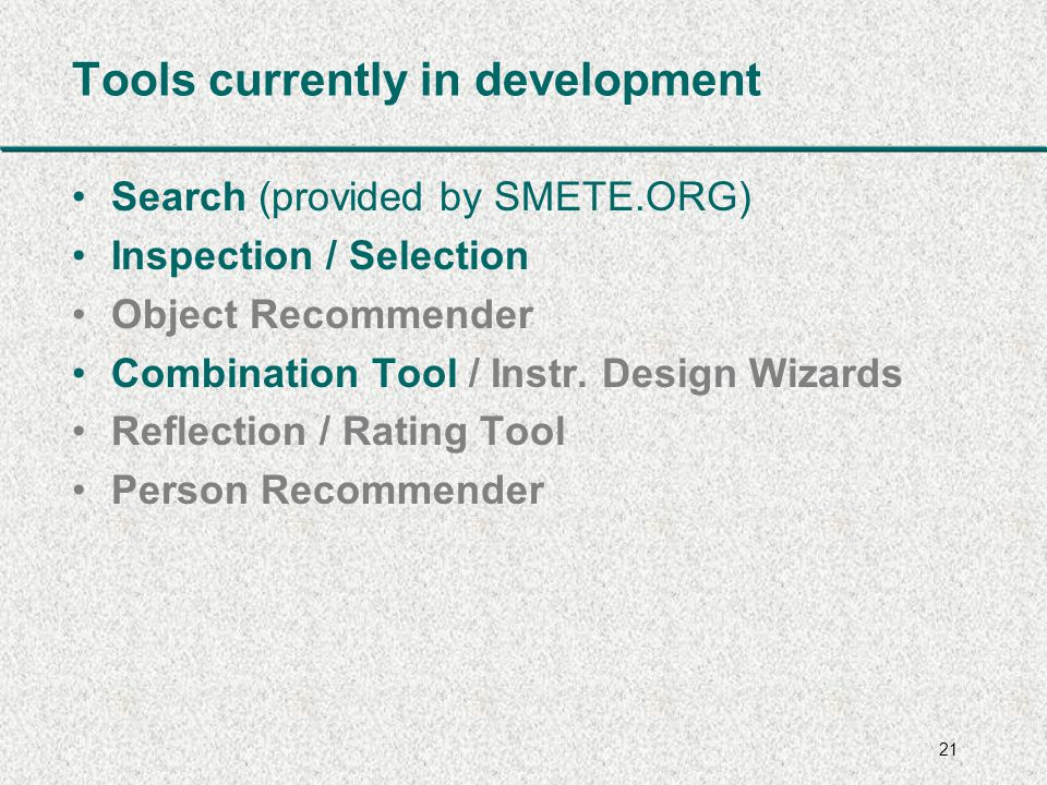 21 Tools currently in development Search (provided by SMETE.ORG) Inspection / Selection Object Recommender Combination Tool / Instr.