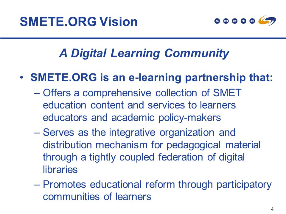 4 SMETE.ORG Vision SMETE.ORG is an e-learning partnership that: –Offers a comprehensive collection of SMET education content and services to learners educators and academic policy-makers –Serves as the integrative organization and distribution mechanism for pedagogical material through a tightly coupled federation of digital libraries –Promotes educational reform through participatory communities of learners A Digital Learning Community