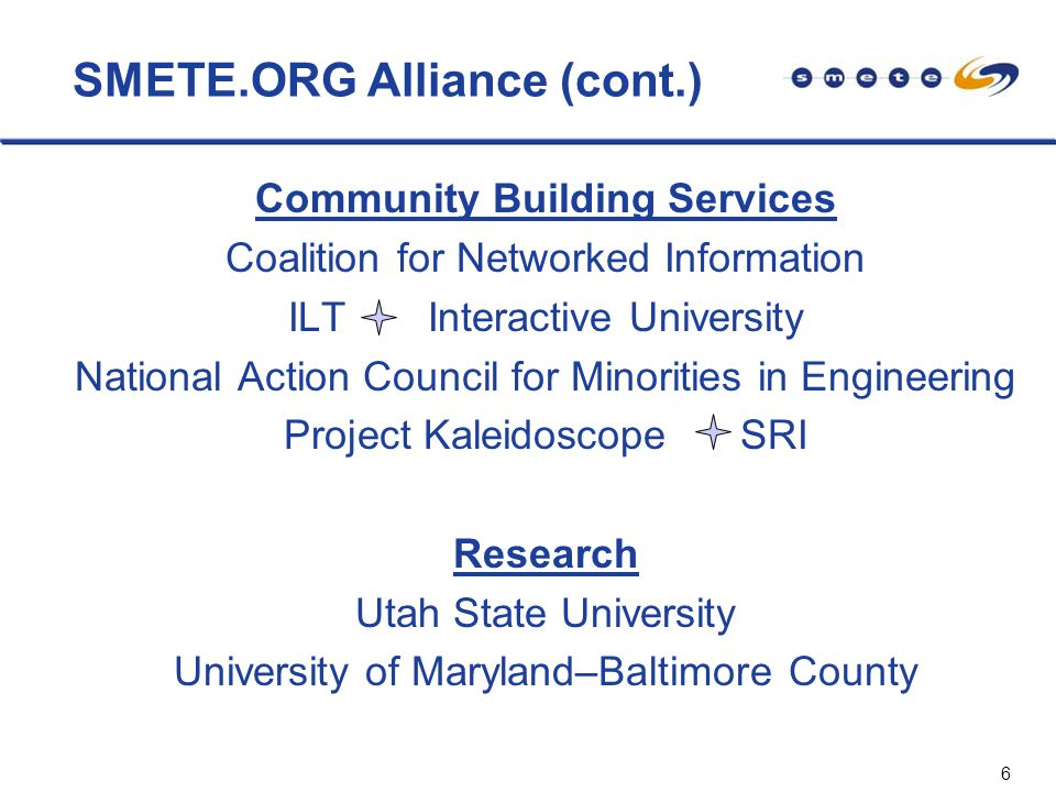 6 SMETE.ORG Alliance (cont.) Community Building Services Coalition for Networked Information ILT Interactive University National Action Council for Minorities in Engineering Project Kaleidoscope SRI Research Utah State University University of Maryland–Baltimore County