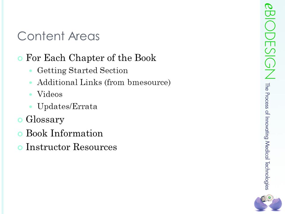 Content Areas For Each Chapter of the Book Getting Started Section Additional Links (from bmesource) Videos Updates/Errata Glossary Book Information Instructor Resources