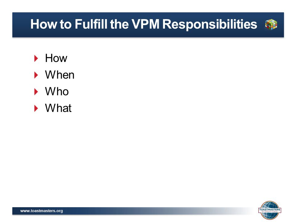 www.toastmasters.org  How  When  Who  What How to Fulfill the VPM Responsibilities