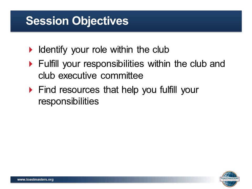www.toastmasters.org  Identify your role within the club  Fulfill your responsibilities within the club and club executive committee  Find resources that help you fulfill your responsibilities Session Objectives