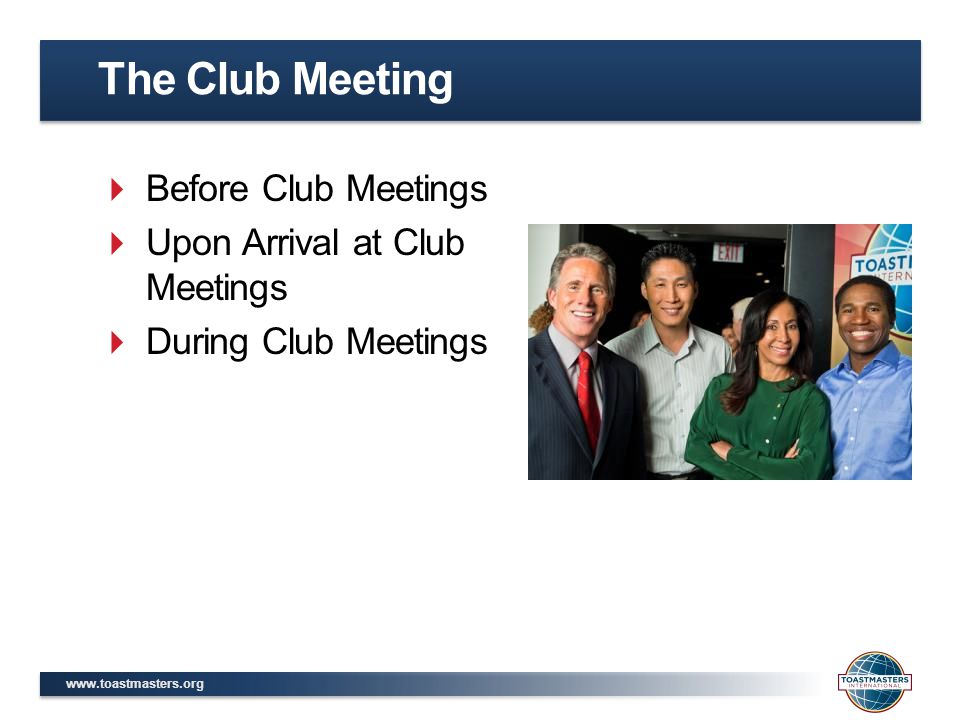 www.toastmasters.org  Before Club Meetings  Upon Arrival at Club Meetings  During Club Meetings The Club Meeting