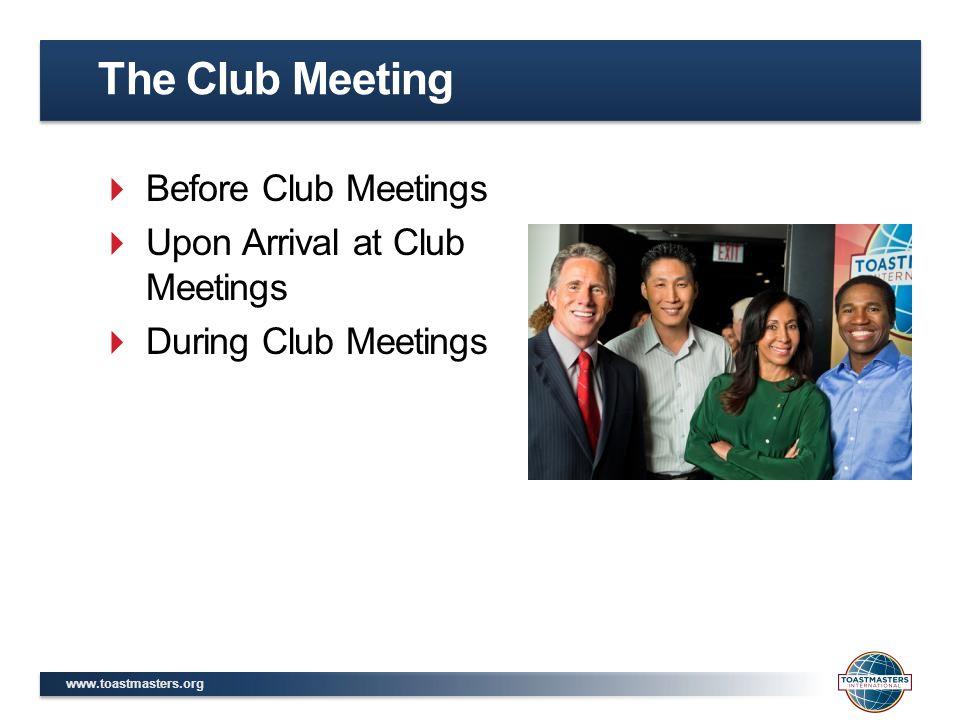 www.toastmasters.org  Before Club Meetings  Upon Arrival at Club Meetings  During Club Meetings The Club Meeting